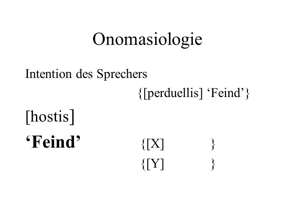 Onomasiologie 'Feind' {[X] } [hostis] Intention des Sprechers